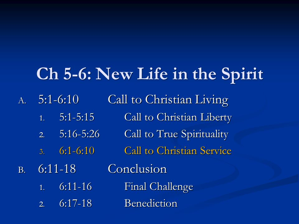 Ch 5-6: New Life in the Spirit A. 5:1-6:10Call to Christian Living 1. 5:1-5:15Call to Christian Liberty 2. 5:16-5:26Call to True Spirituality 3. 6:1-6