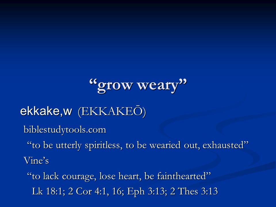 """grow weary"" ekkake,w (EKKAKEŌ) biblestudytools.com ""to be utterly spiritless, to be wearied out, exhausted"" Vine's ""to lack courage, lose heart, be f"