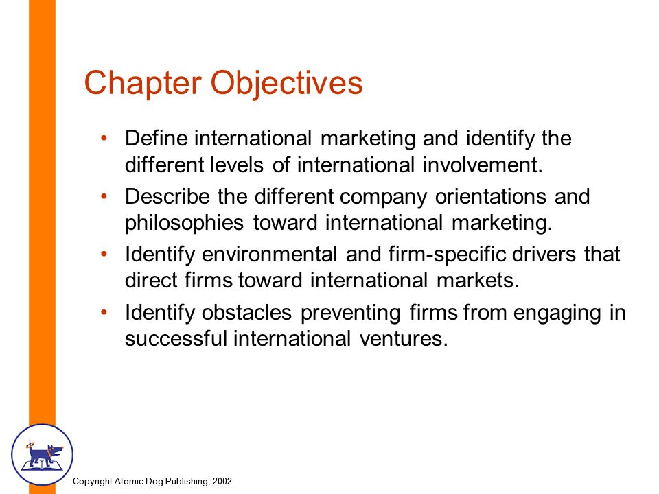 Copyright Atomic Dog Publishing, 2002 Chapter Objectives Define international marketing and identify the different levels of international involvement.