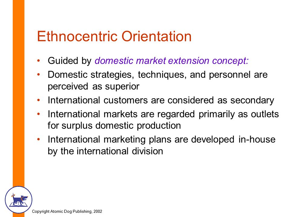Copyright Atomic Dog Publishing, 2002 Ethnocentric Orientation Guided by domestic market extension concept: Domestic strategies, techniques, and personnel are perceived as superior International customers are considered as secondary International markets are regarded primarily as outlets for surplus domestic production International marketing plans are developed in-house by the international division