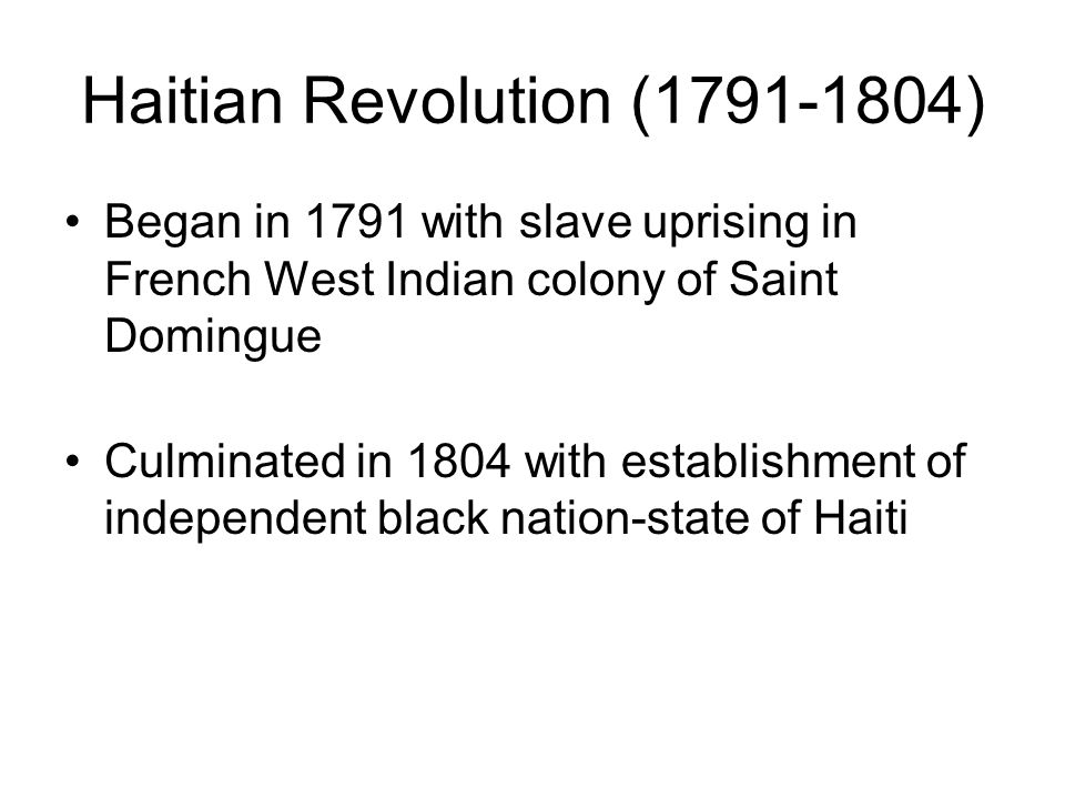 Haitian Revolution (1791-1804) Began in 1791 with slave uprising in French West Indian colony of Saint Domingue Culminated in 1804 with establishment of independent black nation-state of Haiti