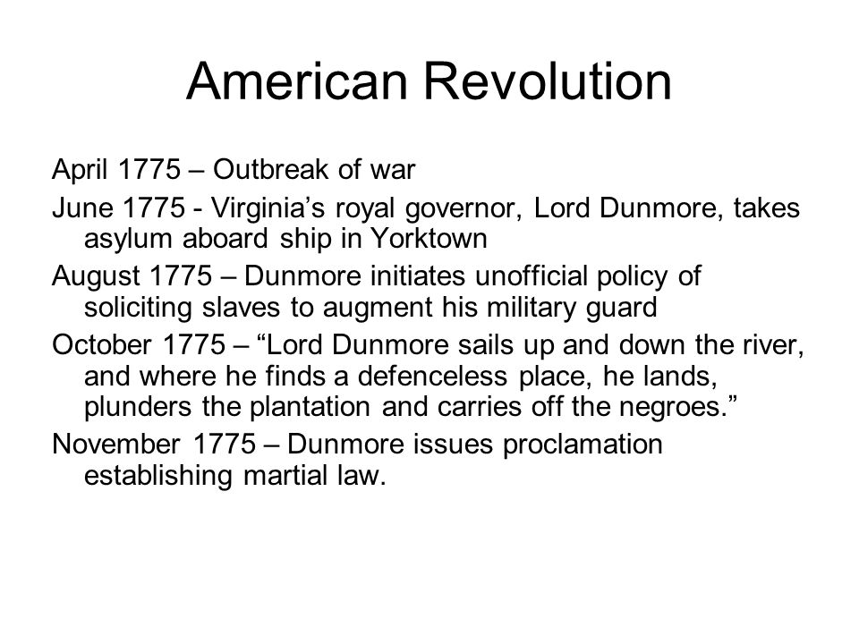 American Revolution April 1775 – Outbreak of war June 1775 - Virginia's royal governor, Lord Dunmore, takes asylum aboard ship in Yorktown August 1775 – Dunmore initiates unofficial policy of soliciting slaves to augment his military guard October 1775 – Lord Dunmore sails up and down the river, and where he finds a defenceless place, he lands, plunders the plantation and carries off the negroes. November 1775 – Dunmore issues proclamation establishing martial law.