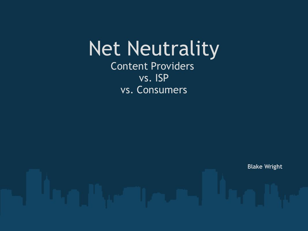 Net Neutrality Content Providers vs. ISP vs. Consumers Blake Wright