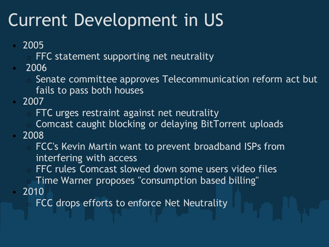 Current Development in US 2005 o FFC statement supporting net neutrality 2006 o Senate committee approves Telecommunication reform act but fails to pass both houses 2007 o FTC urges restraint against net neutrality o Comcast caught blocking or delaying BitTorrent uploads 2008 o FCC s Kevin Martin want to prevent broadband ISPs from interfering with access o FFC rules Comcast slowed down some users video files o Time Warner proposes consumption based billing 2010 o FCC drops efforts to enforce Net Neutrality