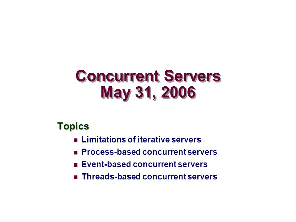 Concurrent Servers May 31, 2006 Topics Limitations of iterative servers Process-based concurrent servers Event-based concurrent servers Threads-based concurrent servers