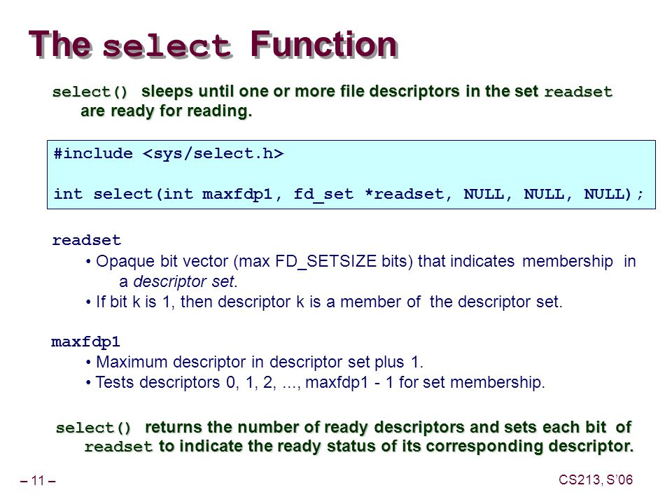 – 11 – CS213, S'06 The select Function select() sleeps until one or more file descriptors in the set readset are ready for reading.