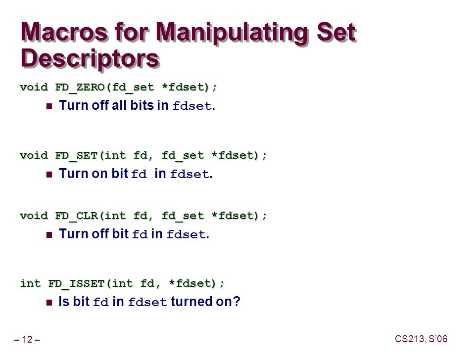– 12 – CS213, S'06 Macros for Manipulating Set Descriptors void FD_ZERO(fd_set *fdset); Turn off all bits in fdset.