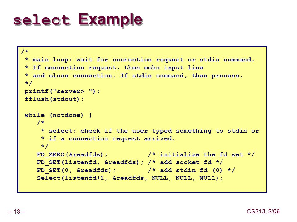 – 13 – CS213, S'06 select Example /* * main loop: wait for connection request or stdin command.