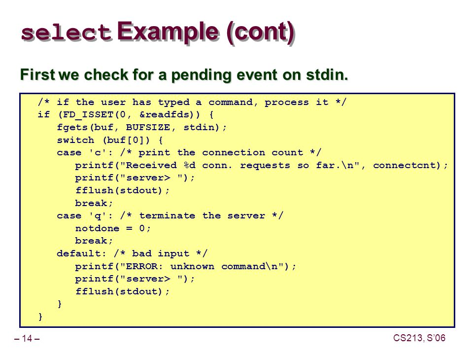 – 14 – CS213, S'06 select Example (cont) First we check for a pending event on stdin.