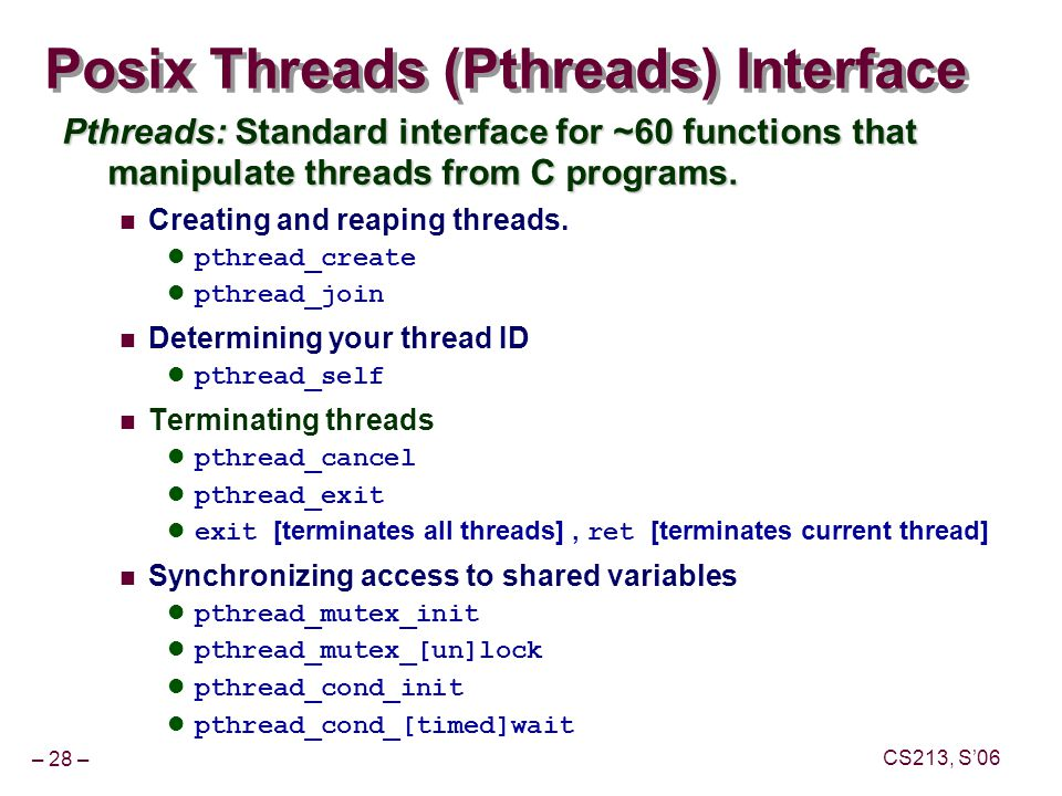 – 28 – CS213, S'06 Posix Threads (Pthreads) Interface Pthreads: Standard interface for ~60 functions that manipulate threads from C programs.