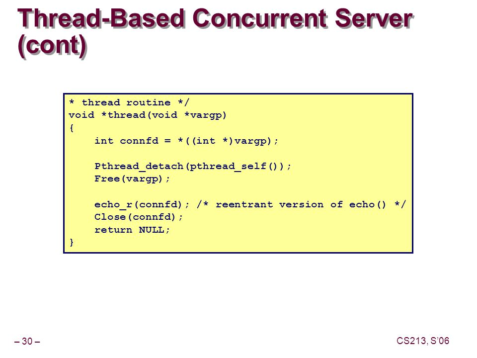 – 30 – CS213, S'06 Thread-Based Concurrent Server (cont) * thread routine */ void *thread(void *vargp) { int connfd = *((int *)vargp); Pthread_detach(pthread_self()); Free(vargp); echo_r(connfd); /* reentrant version of echo() */ Close(connfd); return NULL; }