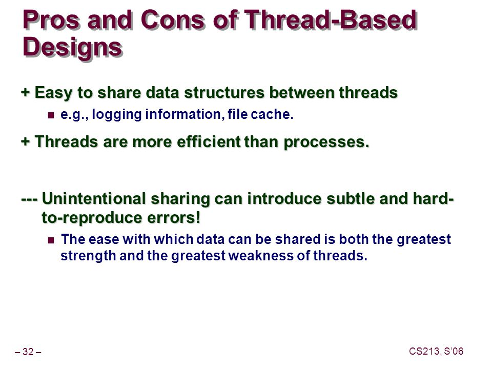 – 32 – CS213, S'06 Pros and Cons of Thread-Based Designs + Easy to share data structures between threads e.g., logging information, file cache.