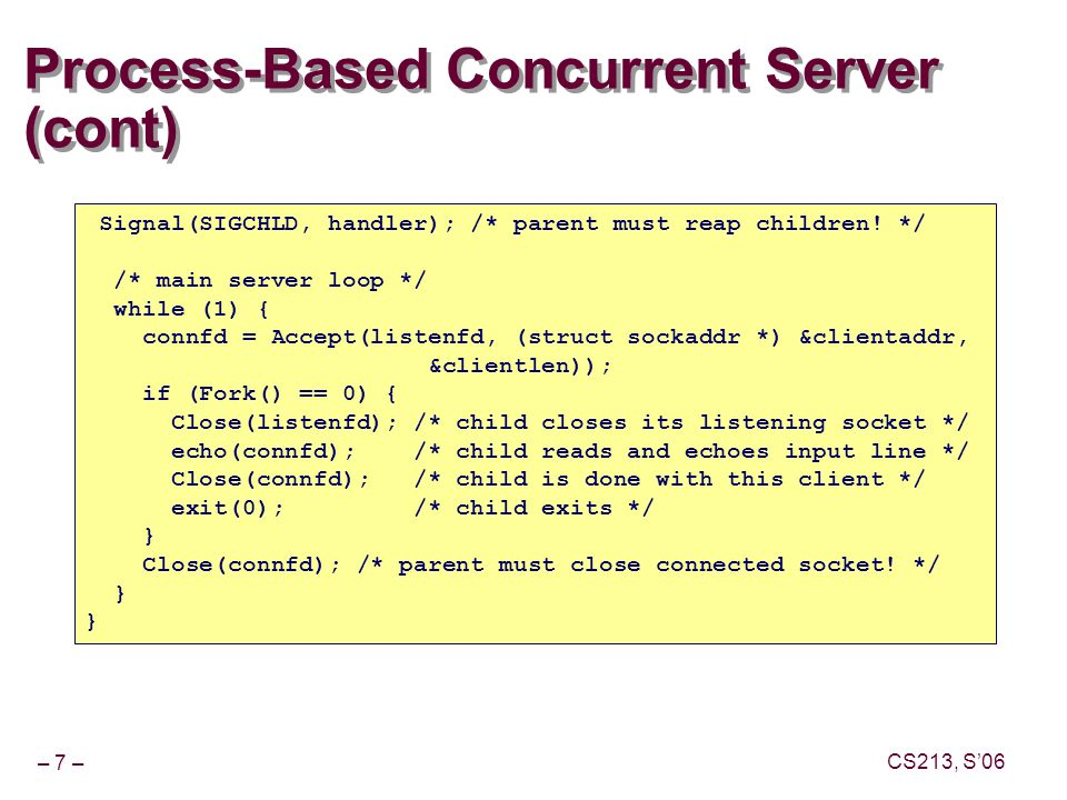 – 7 – CS213, S'06 Process-Based Concurrent Server (cont) Signal(SIGCHLD, handler); /* parent must reap children.