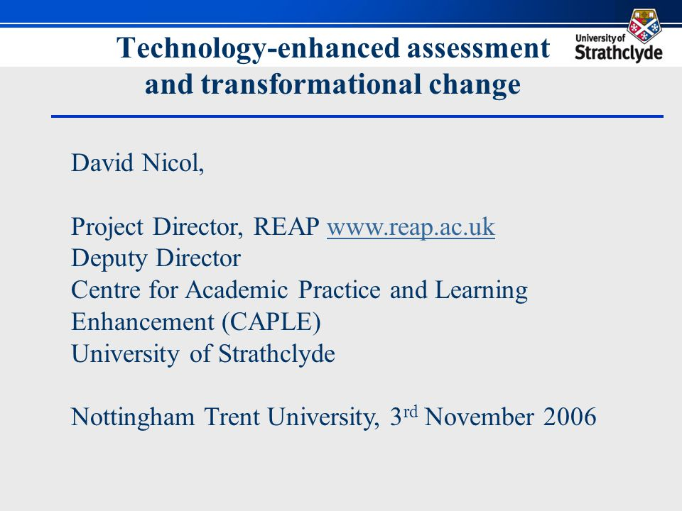 Technology-enhanced assessment and transformational change David Nicol, Project Director, REAP www.reap.ac.ukwww.reap.ac.uk Deputy Director Centre for