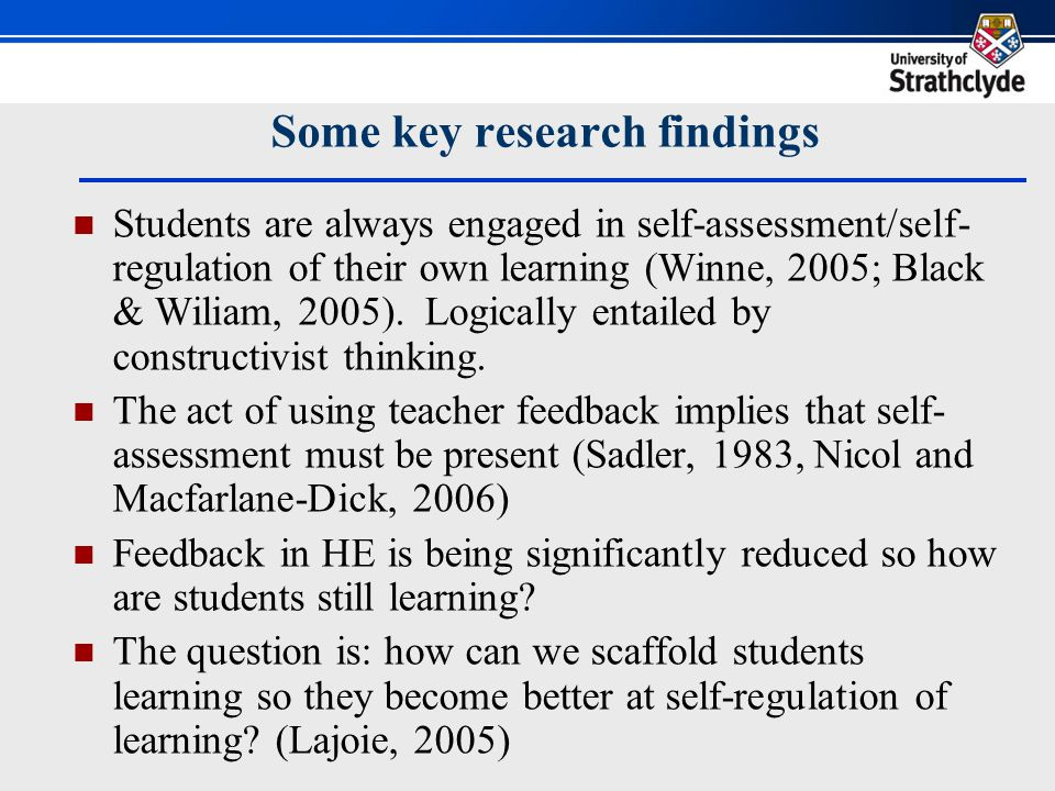 Some key research findings Students are always engaged in self-assessment/self- regulation of their own learning (Winne, 2005; Black & Wiliam, 2005).