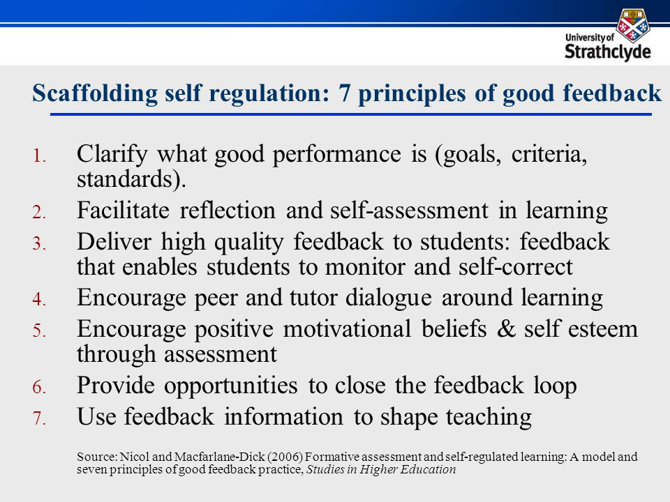 Scaffolding self regulation: 7 principles of good feedback 1. Clarify what good performance is (goals, criteria, standards). 2. Facilitate reflection