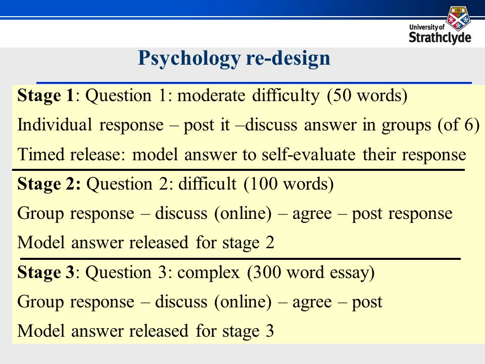 Stage 1: Question 1: moderate difficulty (50 words) Individual response – post it –discuss answer in groups (of 6) Timed release: model answer to self-evaluate their response Stage 2: Question 2: difficult (100 words) Group response – discuss (online) – agree – post response Model answer released for stage 2 Stage 3: Question 3: complex (300 word essay) Group response – discuss (online) – agree – post Model answer released for stage 3 Psychology re-design