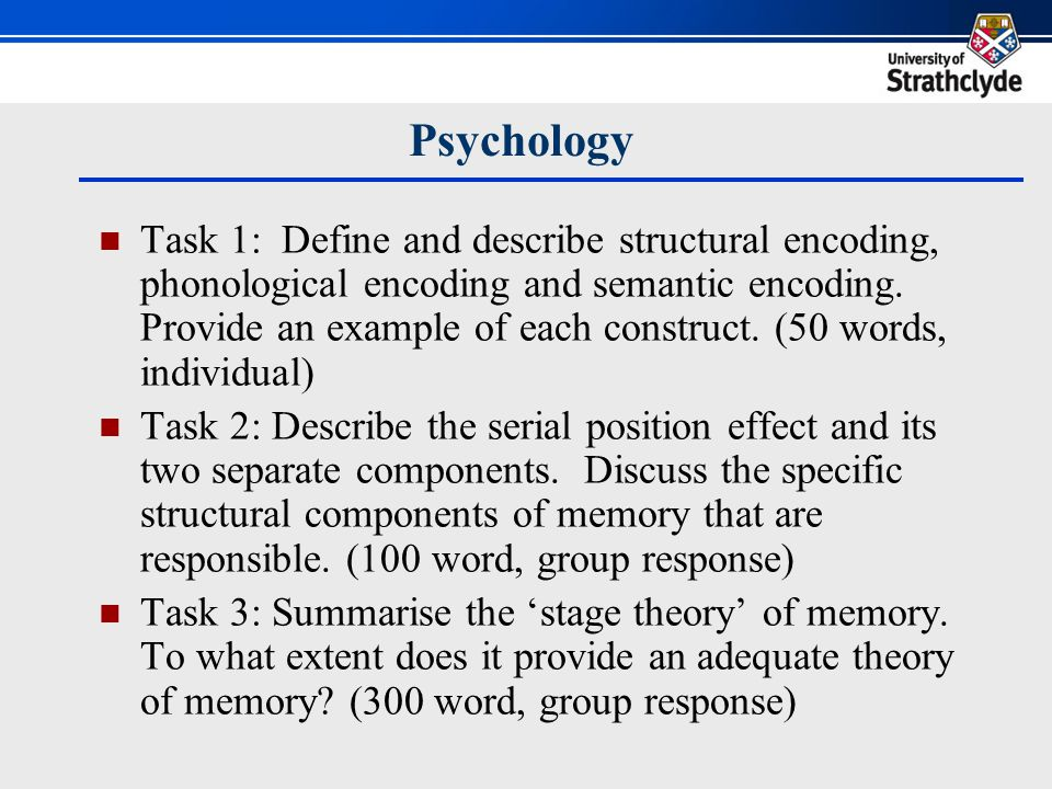 Psychology Task 1: Define and describe structural encoding, phonological encoding and semantic encoding. Provide an example of each construct. (50 wor