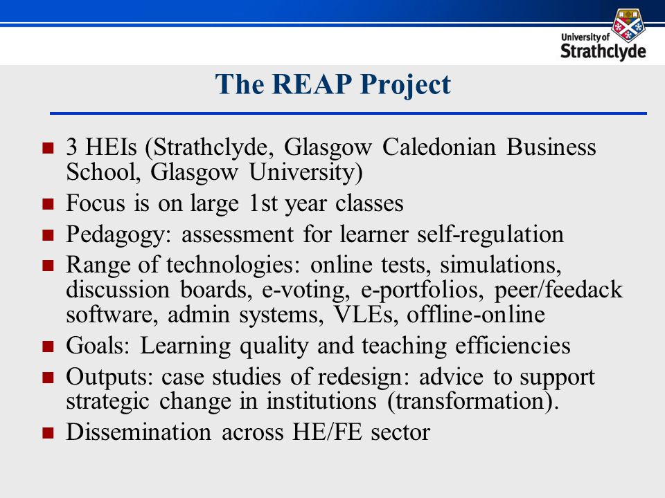 3 HEIs (Strathclyde, Glasgow Caledonian Business School, Glasgow University) Focus is on large 1st year classes Pedagogy: assessment for learner self-regulation Range of technologies: online tests, simulations, discussion boards, e-voting, e-portfolios, peer/feedack software, admin systems, VLEs, offline-online Goals: Learning quality and teaching efficiencies Outputs: case studies of redesign: advice to support strategic change in institutions (transformation).