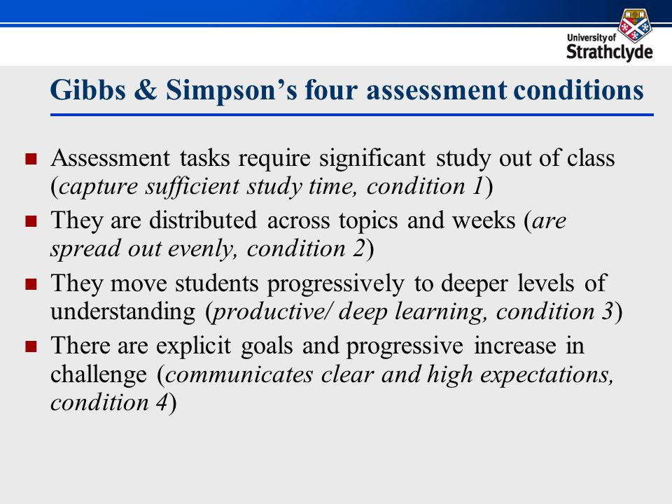 Gibbs & Simpson's four assessment conditions Assessment tasks require significant study out of class (capture sufficient study time, condition 1) They are distributed across topics and weeks (are spread out evenly, condition 2) They move students progressively to deeper levels of understanding (productive/ deep learning, condition 3) There are explicit goals and progressive increase in challenge (communicates clear and high expectations, condition 4)
