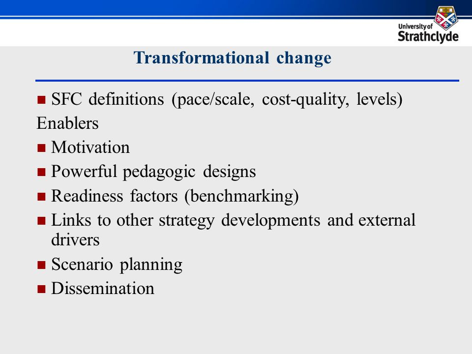 Transformational change SFC definitions (pace/scale, cost-quality, levels) Enablers Motivation Powerful pedagogic designs Readiness factors (benchmarking) Links to other strategy developments and external drivers Scenario planning Dissemination