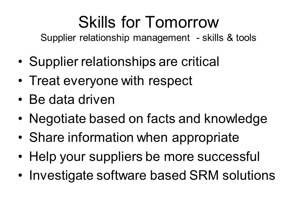 Skills for Tomorrow Supplier relationship management - skills & tools Supplier relationships are critical Treat everyone with respect Be data driven Negotiate based on facts and knowledge Share information when appropriate Help your suppliers be more successful Investigate software based SRM solutions