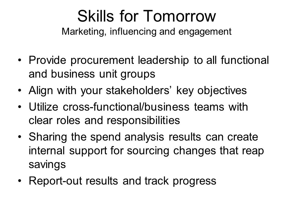 Skills for Tomorrow Marketing, influencing and engagement Provide procurement leadership to all functional and business unit groups Align with your stakeholders' key objectives Utilize cross-functional/business teams with clear roles and responsibilities Sharing the spend analysis results can create internal support for sourcing changes that reap savings Report-out results and track progress