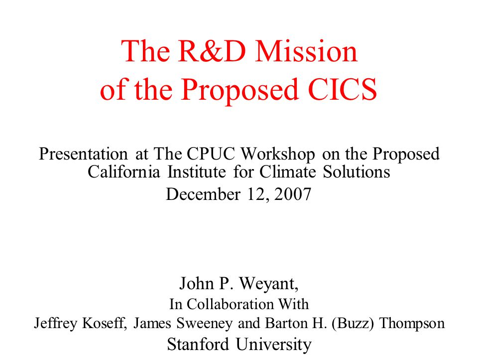 The R&D Mission of the Proposed CICS Presentation at The CPUC Workshop on the Proposed California Institute for Climate Solutions December 12, 2007 John P.