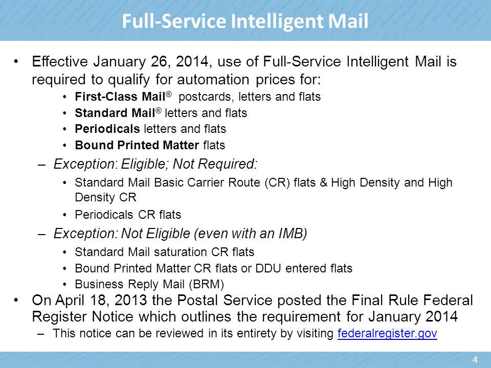 Full-Service Intelligent Mail Effective January 26, 2014, use of Full-Service Intelligent Mail is required to qualify for automation prices for: First-Class Mail ® postcards, letters and flats Standard Mail ® letters and flats Periodicals letters and flats Bound Printed Matter flats –Exception: Eligible; Not Required: Standard Mail Basic Carrier Route (CR) flats & High Density and High Density CR Periodicals CR flats –Exception: Not Eligible (even with an IMB) Standard Mail saturation CR flats Bound Printed Matter CR flats or DDU entered flats Business Reply Mail (BRM) On April 18, 2013 the Postal Service posted the Final Rule Federal Register Notice which outlines the requirement for January 2014 –This notice can be reviewed in its entirety by visiting federalregister.govfederalregister.gov 4