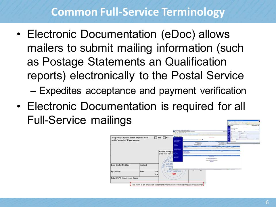 Electronic Documentation (eDoc) allows mailers to submit mailing information (such as Postage Statements an Qualification reports) electronically to the Postal Service –Expedites acceptance and payment verification Electronic Documentation is required for all Full-Service mailings 6 Common Full-Service Terminology