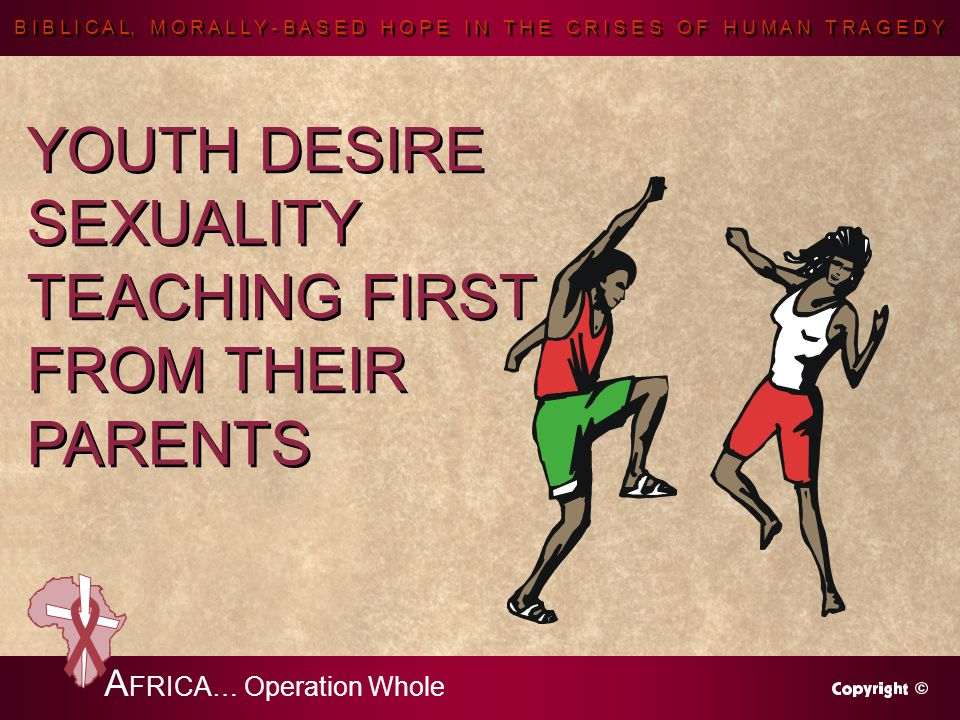 B I B L I C A L, M O R A L L Y - B A S E D H O P E I N T H E C R I S E S O F H U M A N T R A G E D Y A FRICA… Operation Whole YOUTH DESIRE SEXUALITY TEACHING FIRST FROM THEIR PARENTS