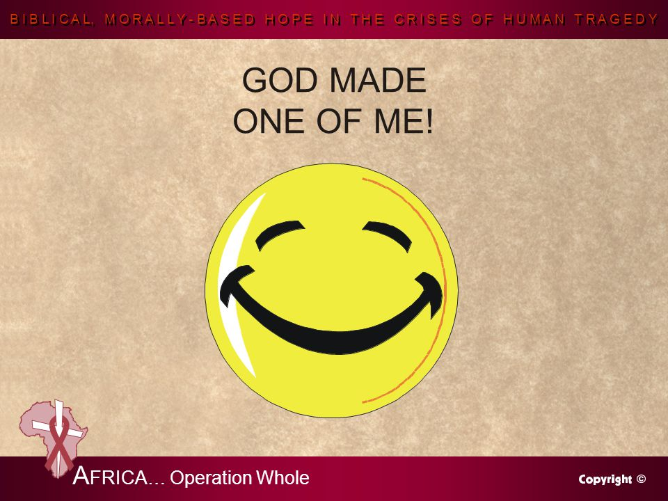 B I B L I C A L, M O R A L L Y - B A S E D H O P E I N T H E C R I S E S O F H U M A N T R A G E D Y A FRICA… Operation Whole GOD MADE ONE OF ME!
