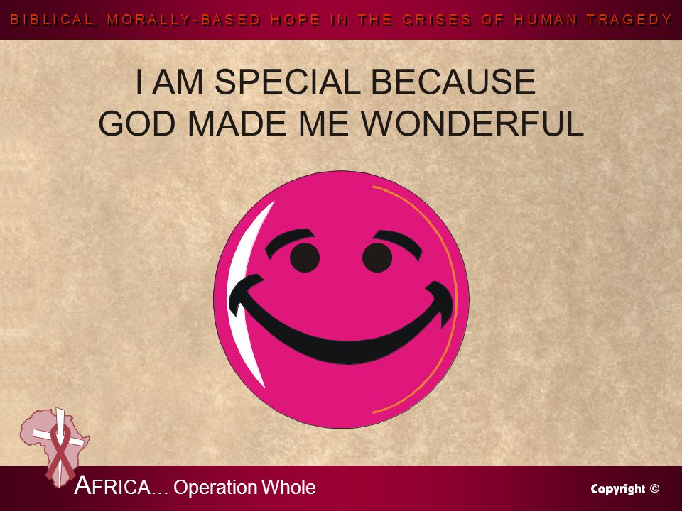 B I B L I C A L, M O R A L L Y - B A S E D H O P E I N T H E C R I S E S O F H U M A N T R A G E D Y A FRICA… Operation Whole I AM SPECIAL BECAUSE GOD MADE ME WONDERFUL