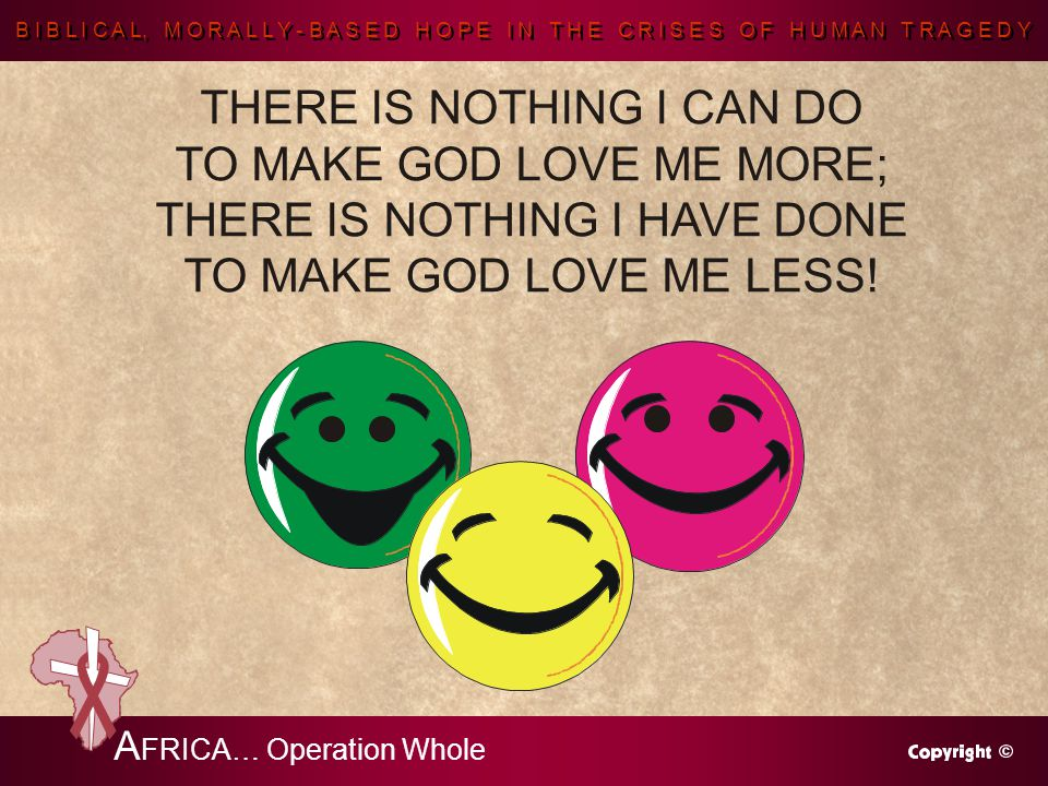 B I B L I C A L, M O R A L L Y - B A S E D H O P E I N T H E C R I S E S O F H U M A N T R A G E D Y A FRICA… Operation Whole THERE IS NOTHING I CAN DO TO MAKE GOD LOVE ME MORE; THERE IS NOTHING I HAVE DONE TO MAKE GOD LOVE ME LESS!