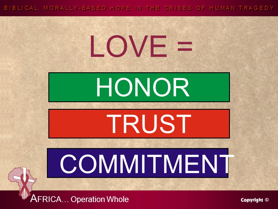 B I B L I C A L, M O R A L L Y - B A S E D H O P E I N T H E C R I S E S O F H U M A N T R A G E D Y A FRICA… Operation Whole LOVE = HONOR TRUST COMMITMENT