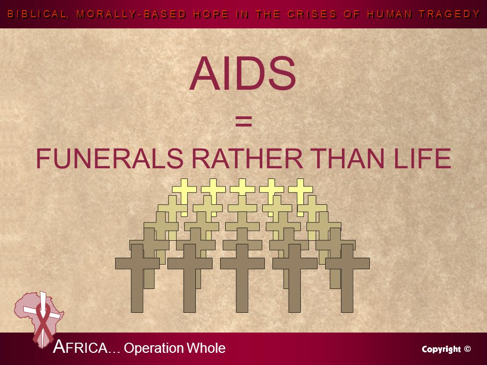 B I B L I C A L, M O R A L L Y - B A S E D H O P E I N T H E C R I S E S O F H U M A N T R A G E D Y A FRICA… Operation Whole AIDS = FUNERALS RATHER THAN LIFE