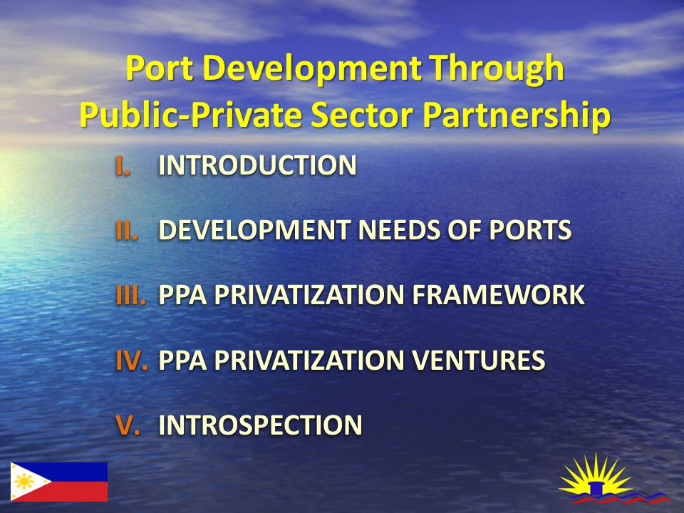 Port Development Through Public-Private Sector Partnership I.INTRODUCTION II.DEVELOPMENT NEEDS OF PORTS III.PPA PRIVATIZATION FRAMEWORK IV.PPA PRIVATIZATION VENTURES V.INTROSPECTION I.INTRODUCTION II.DEVELOPMENT NEEDS OF PORTS III.PPA PRIVATIZATION FRAMEWORK IV.PPA PRIVATIZATION VENTURES V.INTROSPECTION