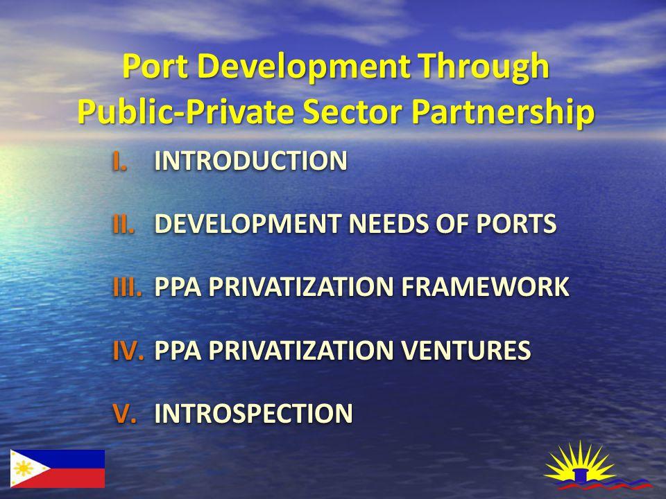 Port Development Through Public-Private Sector Partnership I.INTRODUCTION II.DEVELOPMENT NEEDS OF PORTS III.PPA PRIVATIZATION FRAMEWORK IV.PPA PRIVATI