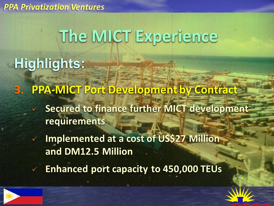 PPA Privatization Ventures The MICT Experience Highlights:Highlights: PPA-MICT Port Development by Contract 3. PPA-MICT Port Development by Contract S