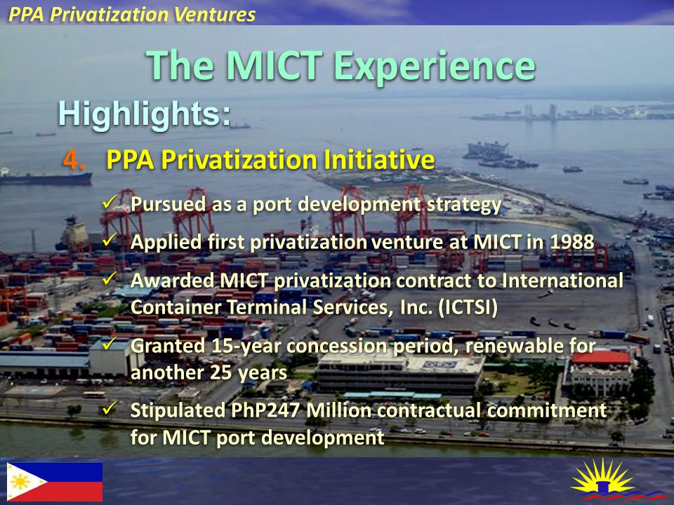 PPA Privatization Ventures The MICT Experience Highlights:Highlights: PPA Privatization Initiative 4.PPA Privatization Initiative Pursued as a port development strategy Pursued as a port development strategy Applied first privatization venture at MICT in 1988 Applied first privatization venture at MICT in 1988 Awarded MICT privatization contract to International Container Terminal Services, Inc.