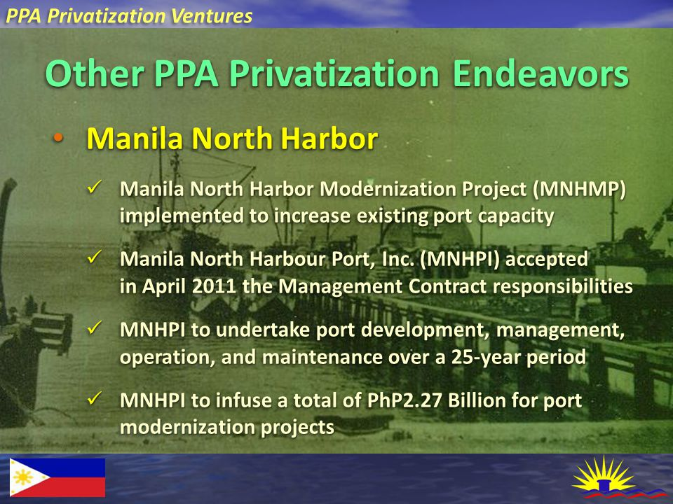 PPA Privatization Ventures Other PPA Privatization Endeavors Manila North Harbor Manila North Harbor Manila North Harbor Modernization Project (MNHMP) implemented to increase existing port capacity Manila North Harbor Modernization Project (MNHMP) implemented to increase existing port capacity Manila North Harbour Port, Inc.