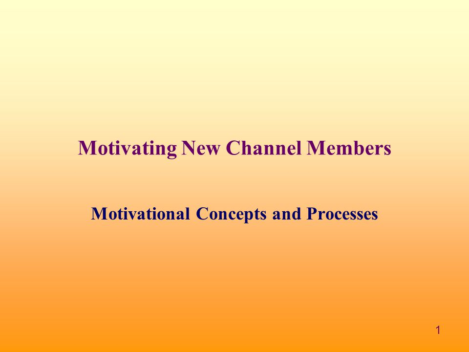 1 Motivating New Channel Members Motivational Concepts and Processes
