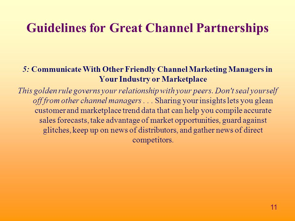 11 Guidelines for Great Channel Partnerships 5: Communicate With Other Friendly Channel Marketing Managers in Your Industry or Marketplace This golden