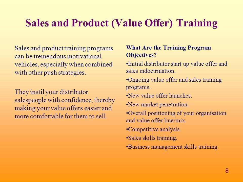 8 Sales and Product (Value Offer) Training Sales and product training programs can be tremendous motivational vehicles, especially when combined with other push strategies.