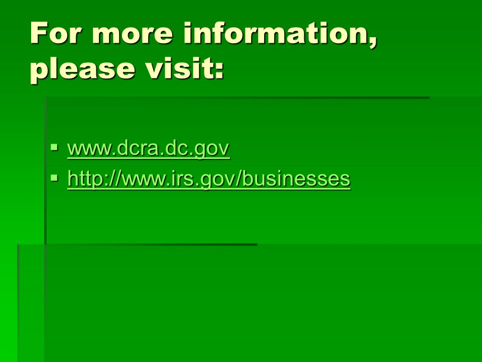 For more information, please visit:  www.dcra.dc.gov www.dcra.dc.gov  http://www.irs.gov/businesses http://www.irs.gov/businesses