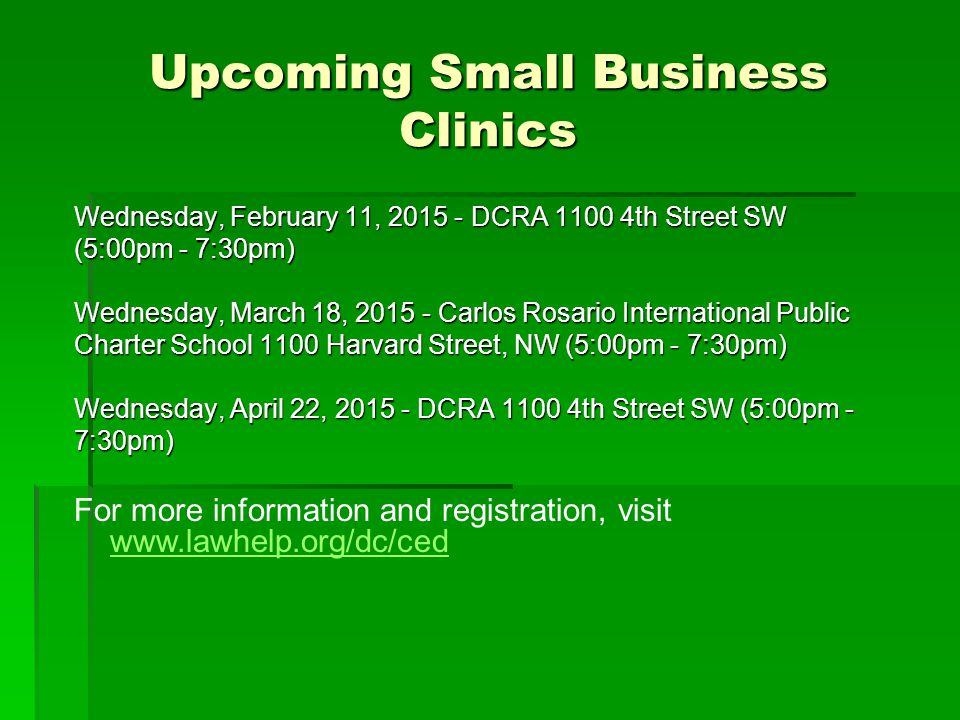 Upcoming Small Business Clinics Wednesday, February 11, 2015 - DCRA 1100 4th Street SW (5:00pm - 7:30pm) Wednesday, March 18, 2015 - Carlos Rosario In