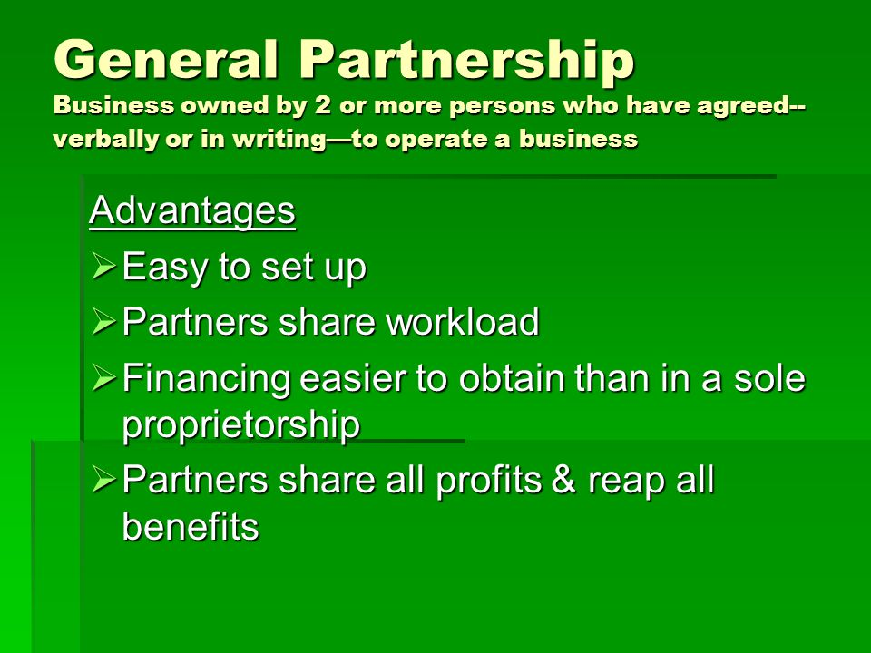 General Partnership Disadvantages  More expensive to start than sole proprietorship; few tax benefits  All partners have TOTAL AND UNLIMITED LIABILITY for business expenses  Can take personal assets from partners to resolve debts  Each partner is bound by the actions of the other partner(s)  Loss of partner may cause business to dissolve  Partnership may be difficult to end