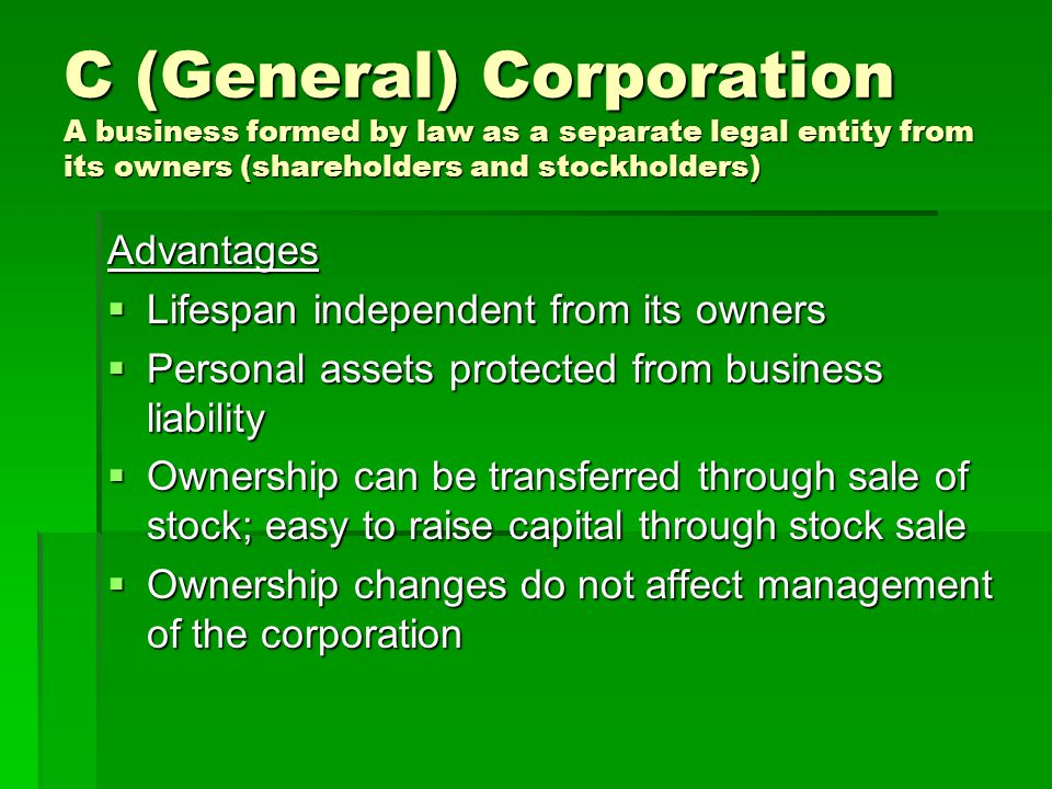 C (General) Corporation A business formed by law as a separate legal entity from its owners (shareholders and stockholders) Advantages  Lifespan inde