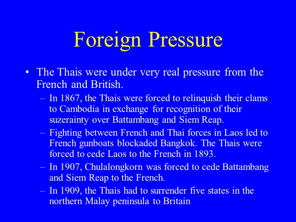 Foreign Pressure The Thais were under very real pressure from the French and British.