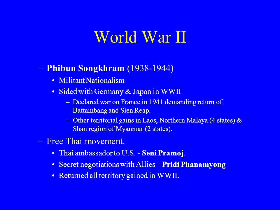 World War II –Phibun Songkhram (1938-1944) Militant Nationalism Sided with Germany & Japan in WWII –Declared war on France in 1941 demanding return of Battambang and Sien Reap.